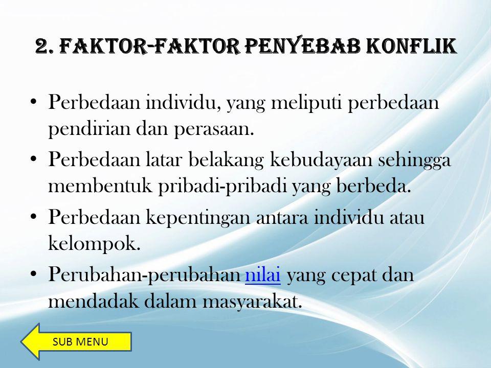 2. Faktor-Faktor Penyebab Konflik Perbedaan individu, yang meliputi perbedaan pendirian dan perasaan. Perbedaan latar belakang kebudayaan sehingga mem