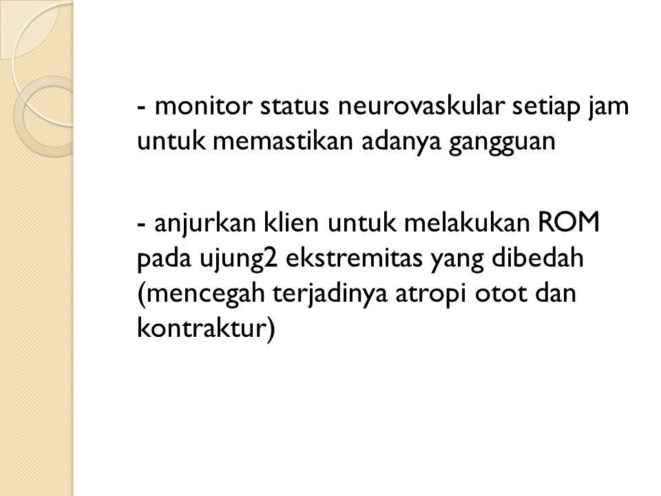 - monitor status neurovaskular setiap jam untuk memastikan adanya gangguan - anjurkan klien untuk melakukan ROM pada ujung2 ekstremitas yang dibedah (