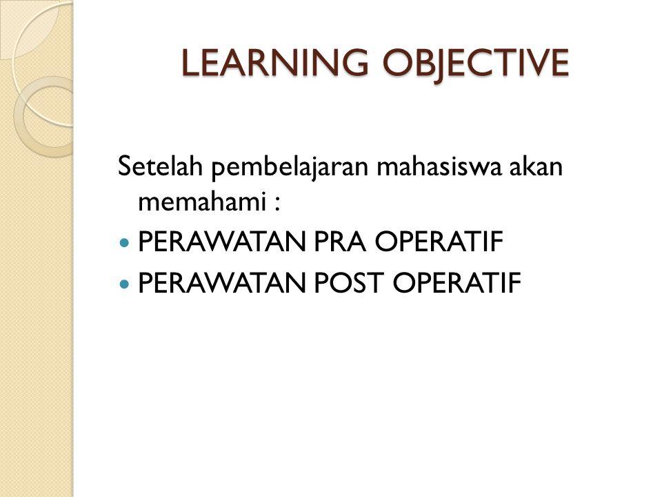 LEARNING OBJECTIVE Setelah pembelajaran mahasiswa akan memahami : PERAWATAN PRA OPERATIF PERAWATAN POST OPERATIF