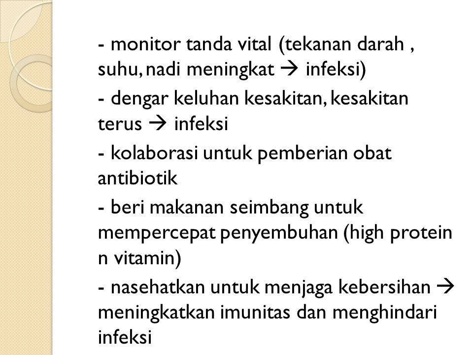 - monitor tanda vital (tekanan darah, suhu, nadi meningkat  infeksi) - dengar keluhan kesakitan, kesakitan terus  infeksi - kolaborasi untuk pemberi