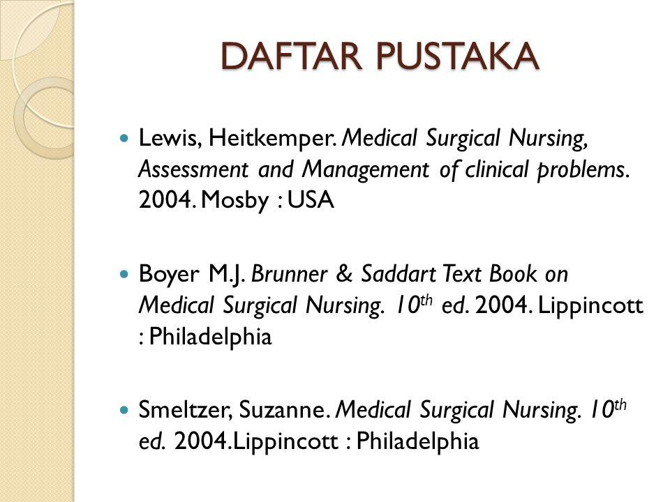 DAFTAR PUSTAKA Lewis, Heitkemper. Medical Surgical Nursing, Assessment and Management of clinical problems. 2004. Mosby : USA Boyer M.J. Brunner & Sad