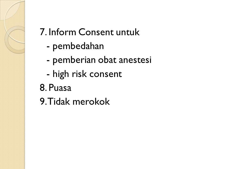 7. Inform Consent untuk - pembedahan - pemberian obat anestesi - high risk consent 8. Puasa 9. Tidak merokok