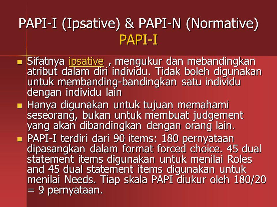 PAPI-I (Ipsative) & PAPI-N (Normative) PAPI-I Sifatnya ipsative, mengukur dan mebandingkan atribut dalam diri individu. Tidak boleh digunakan untuk me