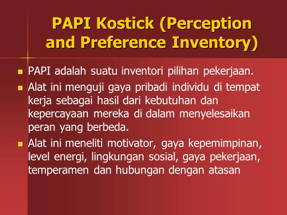 PAPI Kostick (Perception and Preference Inventory) PAPI adalah suatu inventori pilihan pekerjaan. Alat ini menguji gaya pribadi individu di tempat ker