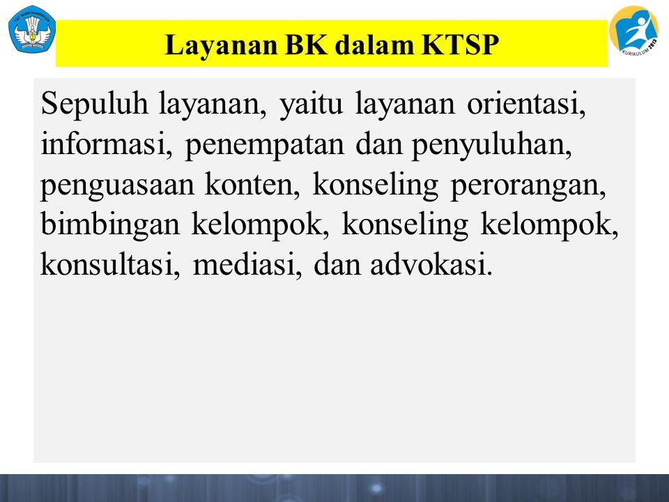Layanan BK dalam KTSP Sepuluh layanan, yaitu layanan orientasi, informasi, penempatan dan penyuluhan, penguasaan konten, konseling perorangan, bimbingan kelompok, konseling kelompok, konsultasi, mediasi, dan advokasi.