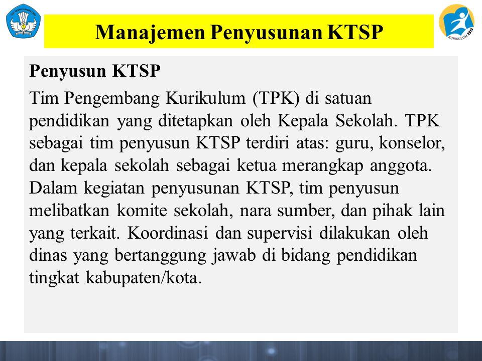 Manajemen Penyusunan KTSP Penyusun KTSP Tim Pengembang Kurikulum (TPK) di satuan pendidikan yang ditetapkan oleh Kepala Sekolah.