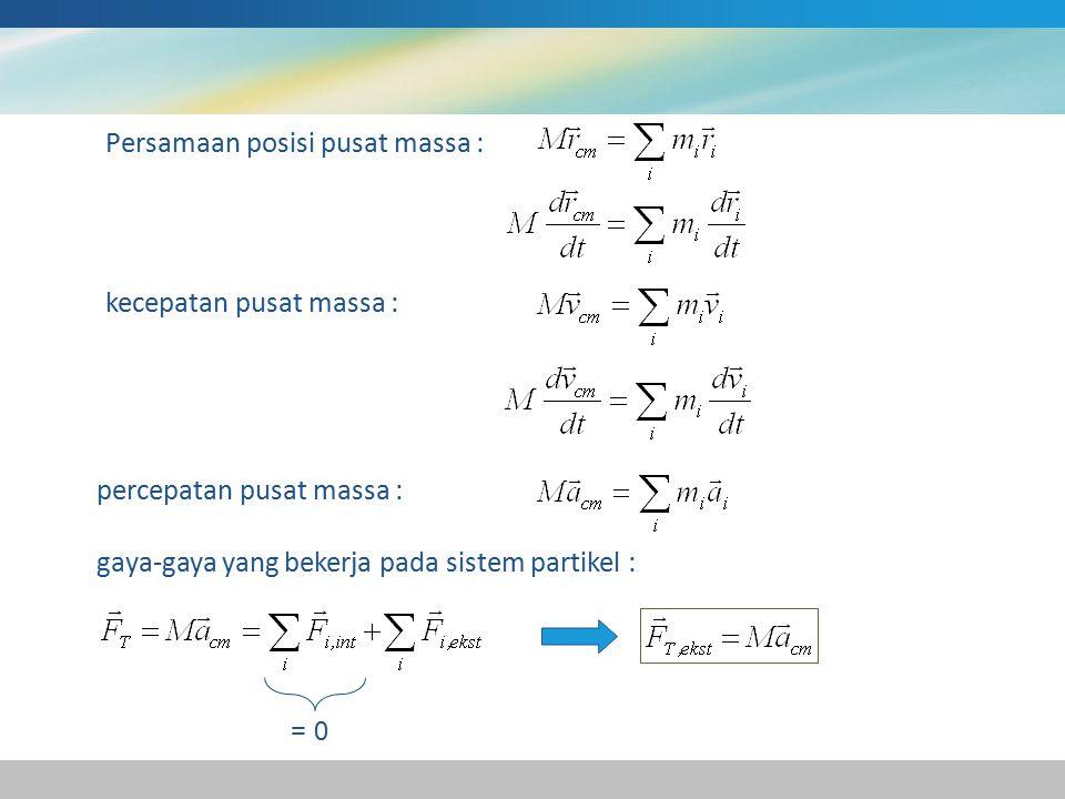 Persamaan posisi pusat massa : kecepatan pusat massa : percepatan pusat massa : gaya-gaya yang bekerja pada sistem partikel : = 0