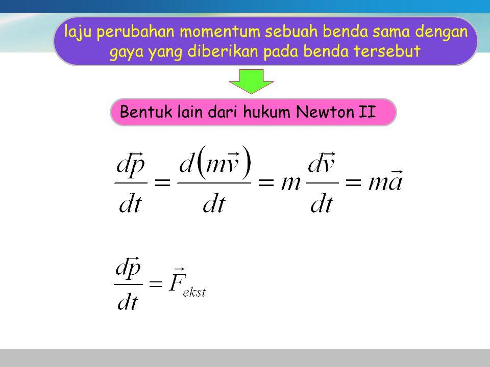 laju perubahan momentum sebuah benda sama dengan gaya yang diberikan pada benda tersebut Bentuk lain dari hukum Newton II