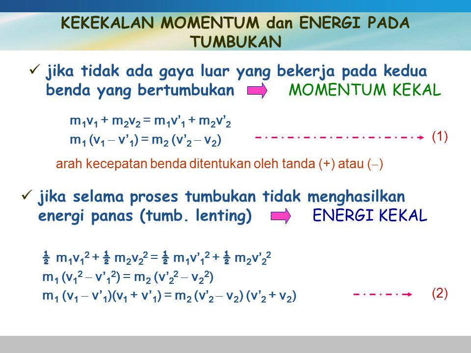 jika tidak ada gaya luar yang bekerja pada kedua benda yang bertumbukan MOMENTUM KEKAL KEKEKALAN MOMENTUM dan ENERGI PADA TUMBUKAN m 1 v 1 + m 2 v 2 = m 1 v' 1 + m 2 v' 2 m 1 (v 1  v' 1 ) = m 2 (v' 2  v 2 ) (1) arah kecepatan benda ditentukan oleh tanda (+) atau (  ) jika selama proses tumbukan tidak menghasilkan energi panas (tumb.