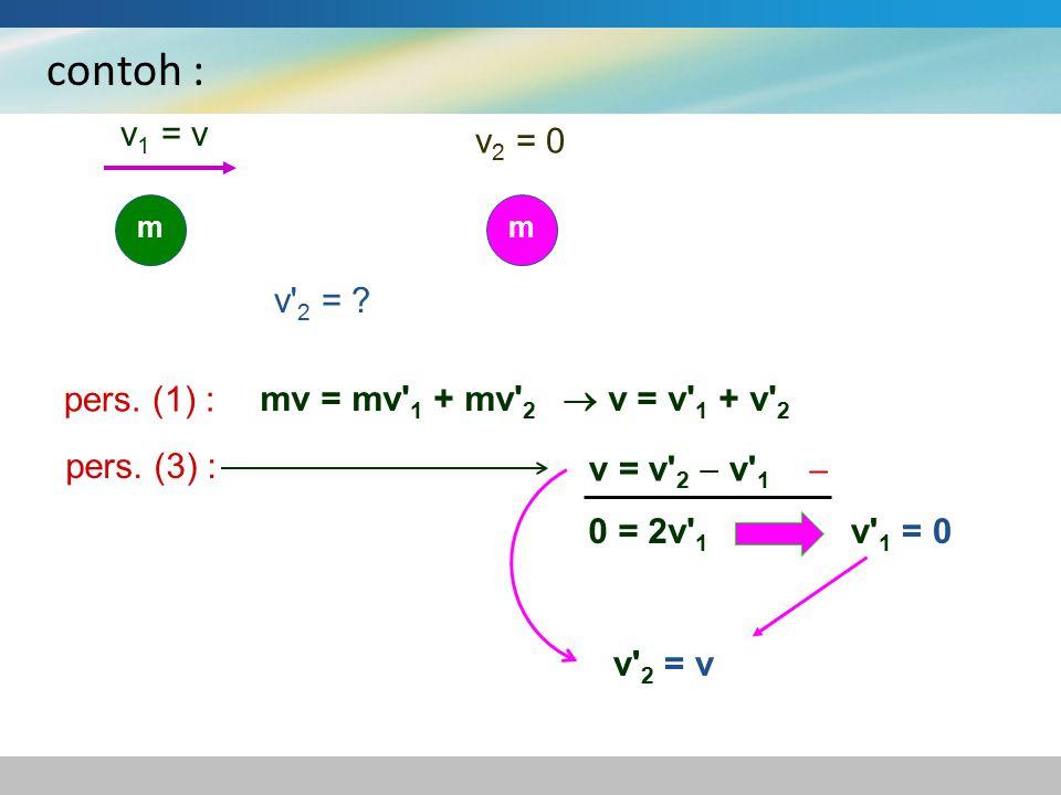 contoh : mm v 1 = v v 2 = 0 v' 2 = ? mv = mv' 1 + mv' 2  v = v' 1 + v' 2 pers. (1) : v = v' 2  v' 1 pers. (3) :  0 = 2v' 1 v' 1 = 0 v' 2 = v