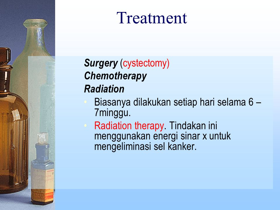 Treatment Surgery (cystectomy) Chemotherapy Radiation Biasanya dilakukan setiap hari selama 6 – 7minggu.