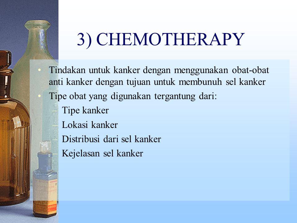 3) CHEMOTHERAPY Tindakan untuk kanker dengan menggunakan obat-obat anti kanker dengan tujuan untuk membunuh sel kanker Tipe obat yang digunakan tergantung dari: –Tipe kanker –Lokasi kanker –Distribusi dari sel kanker –Kejelasan sel kanker