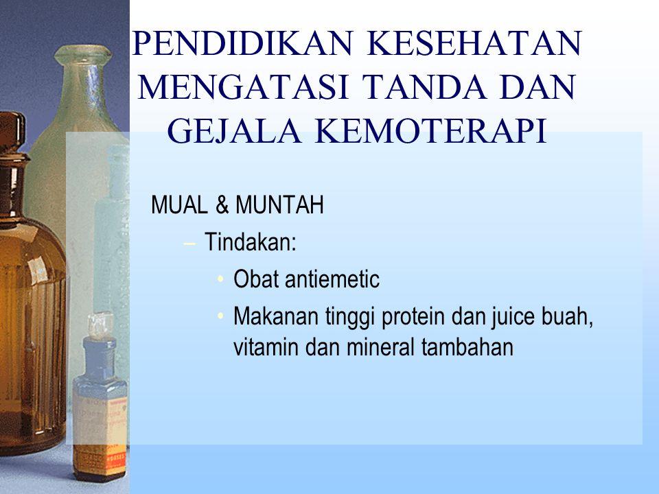 PENDIDIKAN KESEHATAN MENGATASI TANDA DAN GEJALA KEMOTERAPI MUAL & MUNTAH –Tindakan: Obat antiemetic Makanan tinggi protein dan juice buah, vitamin dan mineral tambahan