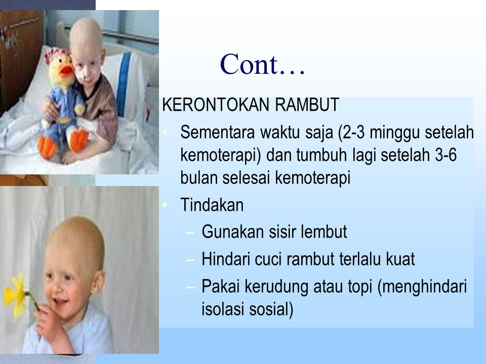 Cont… KERONTOKAN RAMBUT Sementara waktu saja (2-3 minggu setelah kemoterapi) dan tumbuh lagi setelah 3-6 bulan selesai kemoterapi Tindakan –Gunakan sisir lembut –Hindari cuci rambut terlalu kuat –Pakai kerudung atau topi (menghindari isolasi sosial)