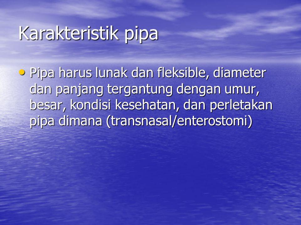 Karakteristik pipa Pipa harus lunak dan fleksible, diameter dan panjang tergantung dengan umur, besar, kondisi kesehatan, dan perletakan pipa dimana (