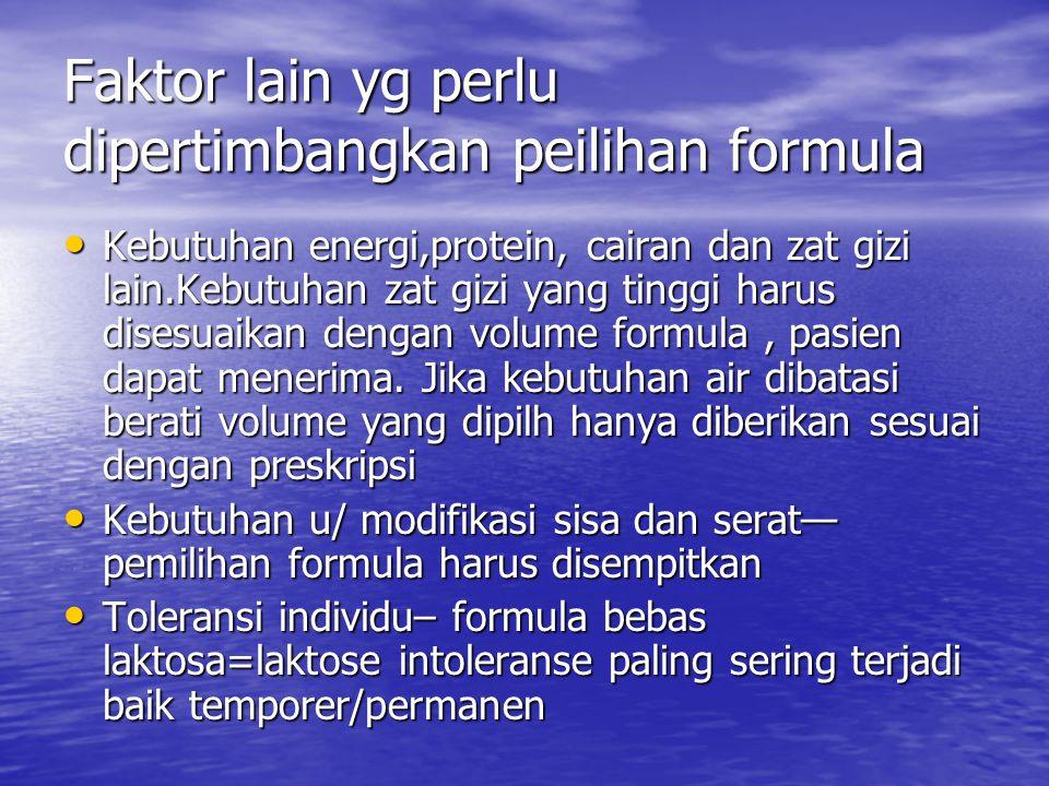 Faktor lain yg perlu dipertimbangkan peilihan formula Kebutuhan energi,protein, cairan dan zat gizi lain.Kebutuhan zat gizi yang tinggi harus disesuai