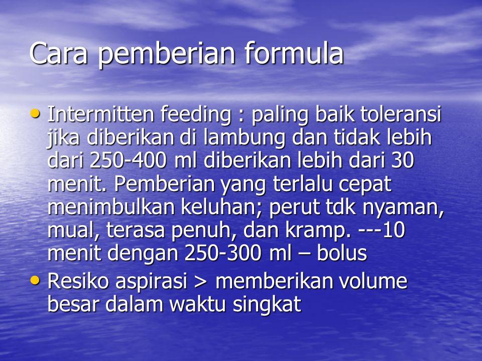 Cara pemberian formula Intermitten feeding : paling baik toleransi jika diberikan di lambung dan tidak lebih dari 250-400 ml diberikan lebih dari 30 m