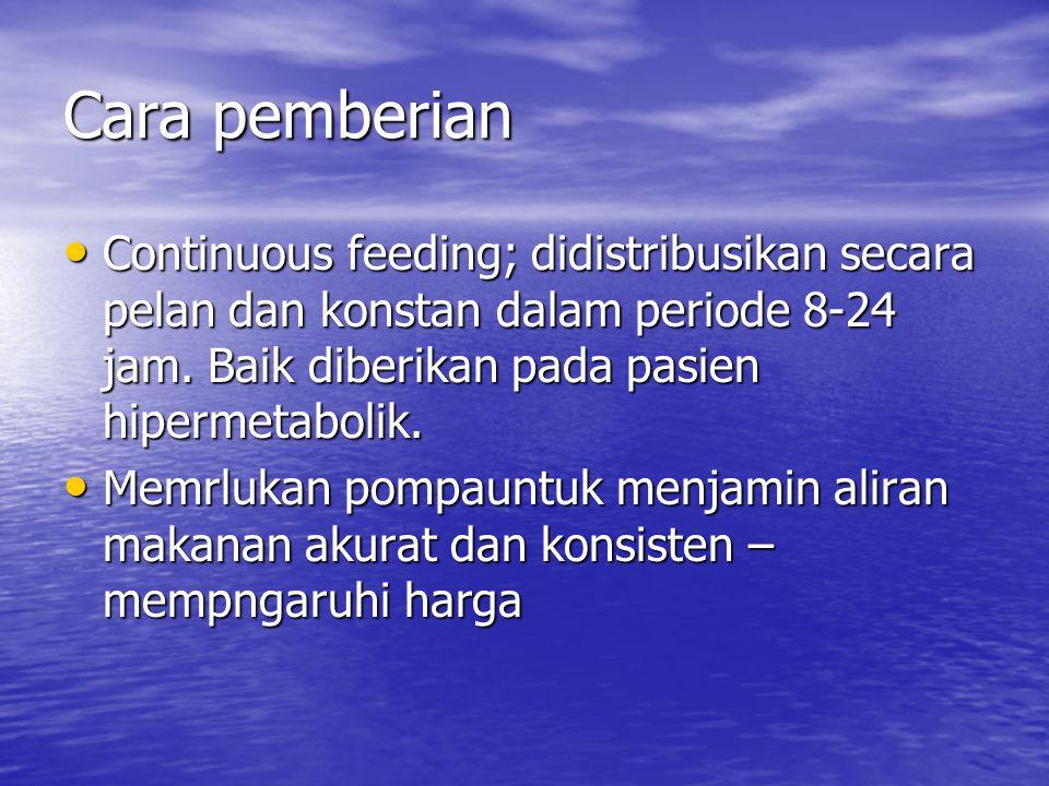 Cara pemberian Continuous feeding; didistribusikan secara pelan dan konstan dalam periode 8-24 jam. Baik diberikan pada pasien hipermetabolik. Continu