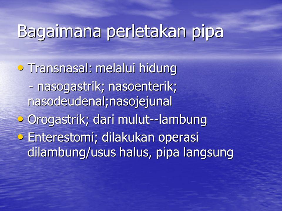 Bagaimana perletakan pipa Transnasal: melalui hidung Transnasal: melalui hidung - nasogastrik; nasoenterik; nasodeudenal;nasojejunal - nasogastrik; na