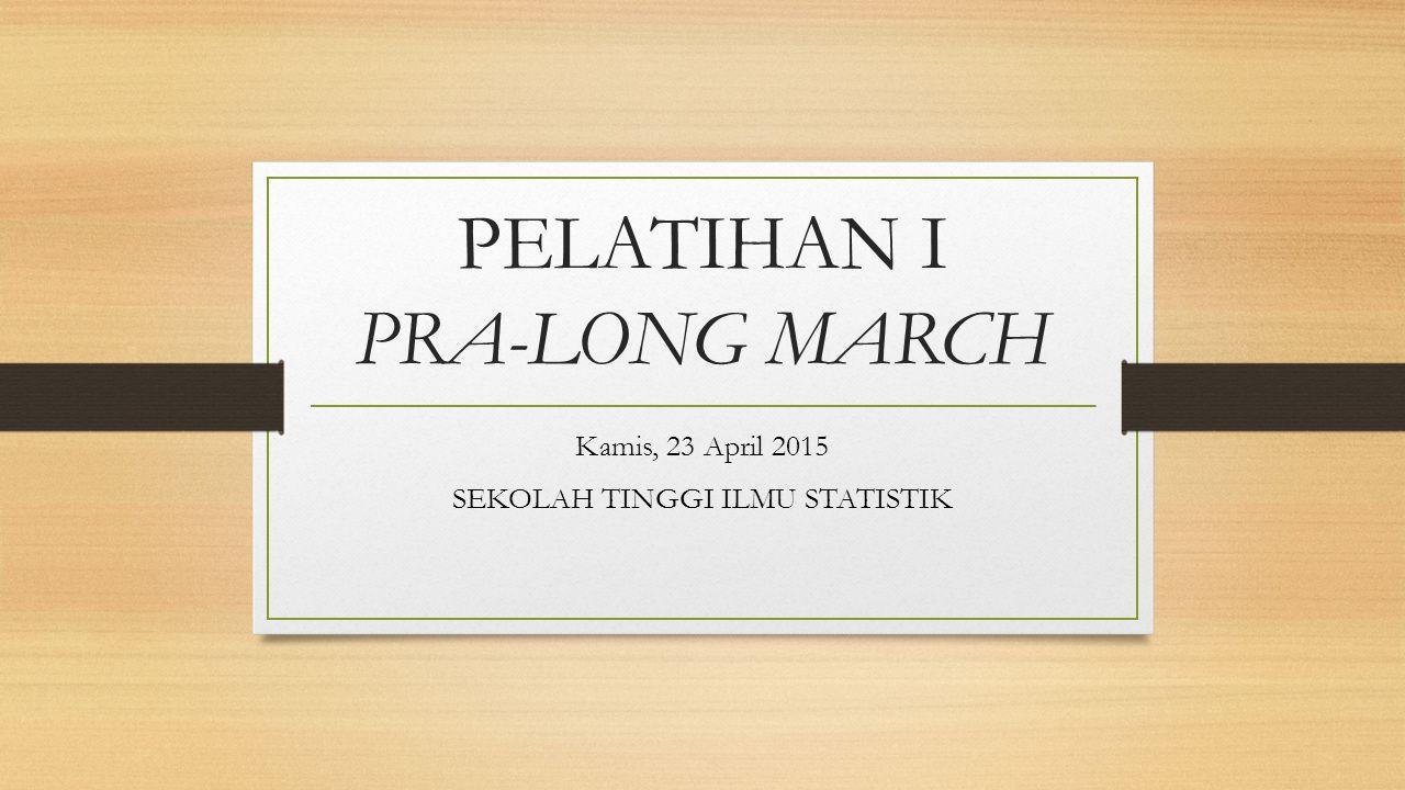 PELATIHAN I PRA-LONG MARCH Kamis, 23 April 2015 SEKOLAH TINGGI ILMU STATISTIK