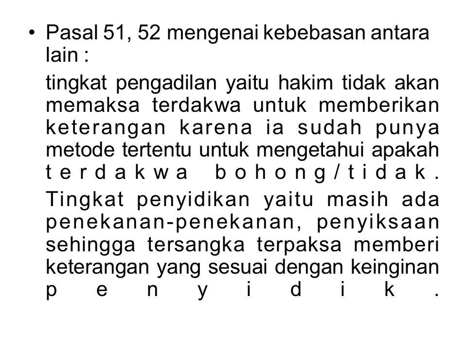 Pasal 51, 52 mengenai kebebasan antara lain : tingkat pengadilan yaitu hakim tidak akan memaksa terdakwa untuk memberikan keterangan karena ia sudah p