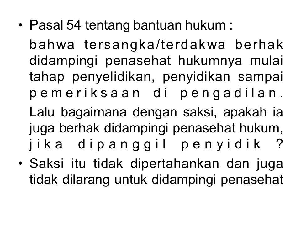 Pasal 54 tentang bantuan hukum : bahwa tersangka/terdakwa berhak didampingi penasehat hukumnya mulai tahap penyelidikan, penyidikan sampai pemeriksaan