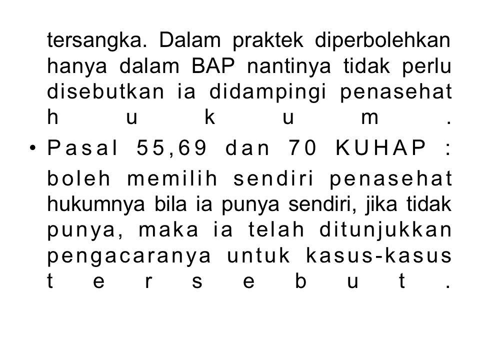 tersangka. Dalam praktek diperbolehkan hanya dalam BAP nantinya tidak perlu disebutkan ia didampingi penasehat hukum. Pasal 55,69 dan 70 KUHAP : boleh