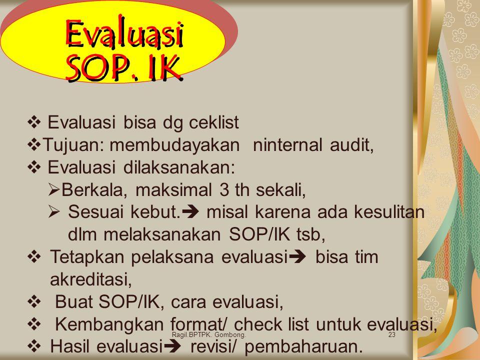 Evaluasi SOP. IK 23Ragil.BPTPK. Gombong.  Evaluasi bisa dg ceklist  Tujuan: membudayakan ninternal audit,  Evaluasi dilaksanakan:  Berkala, maksim