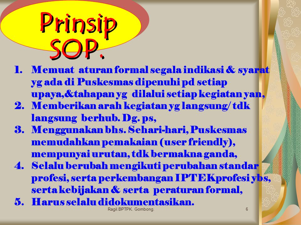 Prinsip SOP. 6Ragil.BPTPK. Gombong. 1.Memuat aturan formal segala indikasi & syarat yg ada di Puskesmas dipenuhi pd setiap upaya,&tahapan yg dilalui s