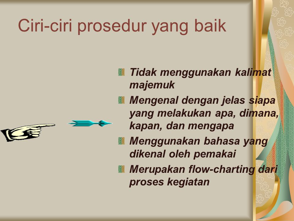 Ciri-ciri prosedur yang baik Tidak menggunakan kalimat majemuk Mengenal dengan jelas siapa yang melakukan apa, dimana, kapan, dan mengapa Menggunakan bahasa yang dikenal oleh pemakai Merupakan flow-charting dari proses kegiatan