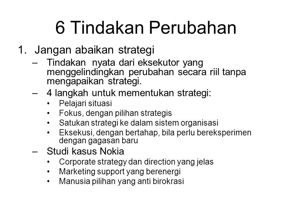 6 Tindakan Perubahan 1.Jangan abaikan strategi –Tindakan nyata dari eksekutor yang menggelindingkan perubahan secara riil tanpa mengapaikan strategi.