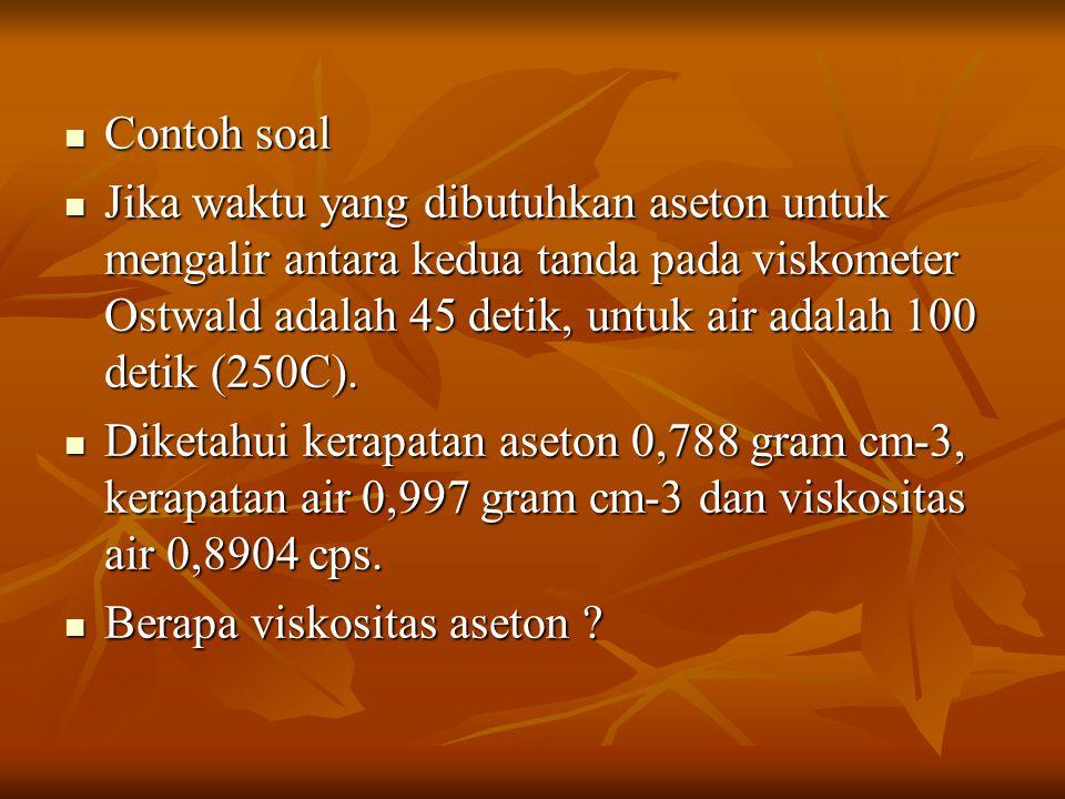 Contoh soal Contoh soal Jika waktu yang dibutuhkan aseton untuk mengalir antara kedua tanda pada viskometer Ostwald adalah 45 detik, untuk air adalah