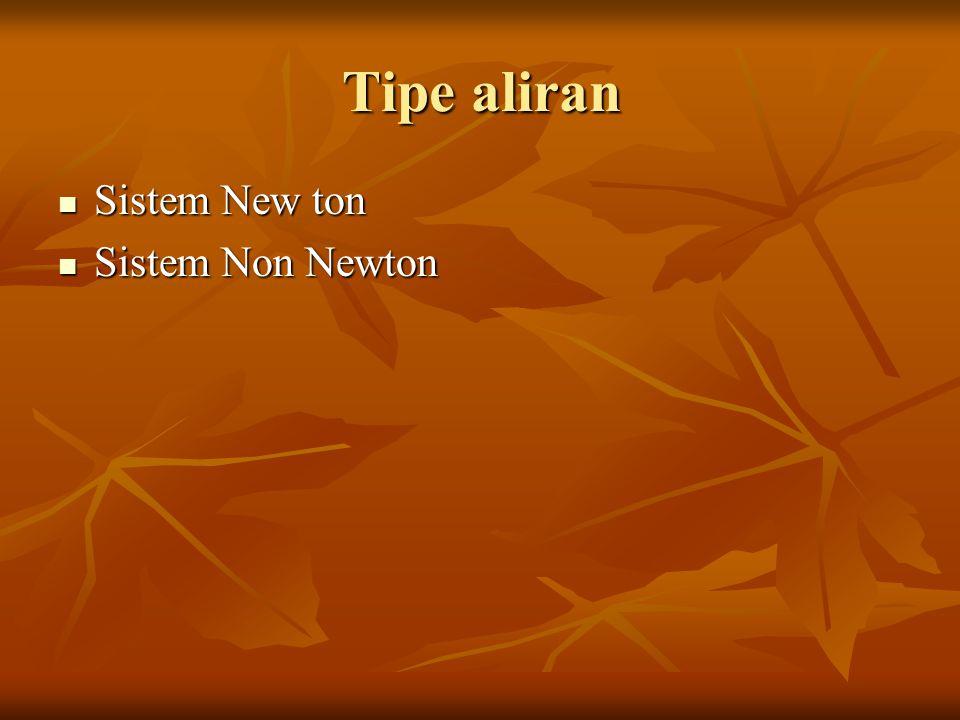 Tipe aliran Sistem New ton Sistem New ton Sistem Non Newton Sistem Non Newton