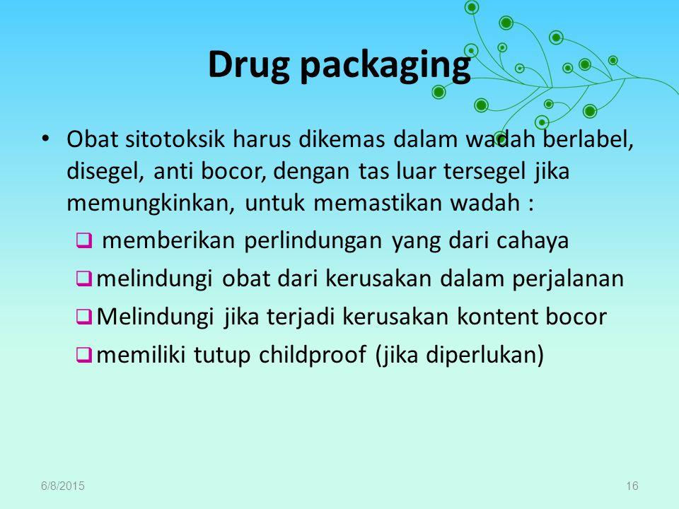 Drug packaging Obat sitotoksik harus dikemas dalam wadah berlabel, disegel, anti bocor, dengan tas luar tersegel jika memungkinkan, untuk memastikan wadah :  memberikan perlindungan yang dari cahaya  melindungi obat dari kerusakan dalam perjalanan  Melindungi jika terjadi kerusakan kontent bocor  memiliki tutup childproof (jika diperlukan) 6/8/201516