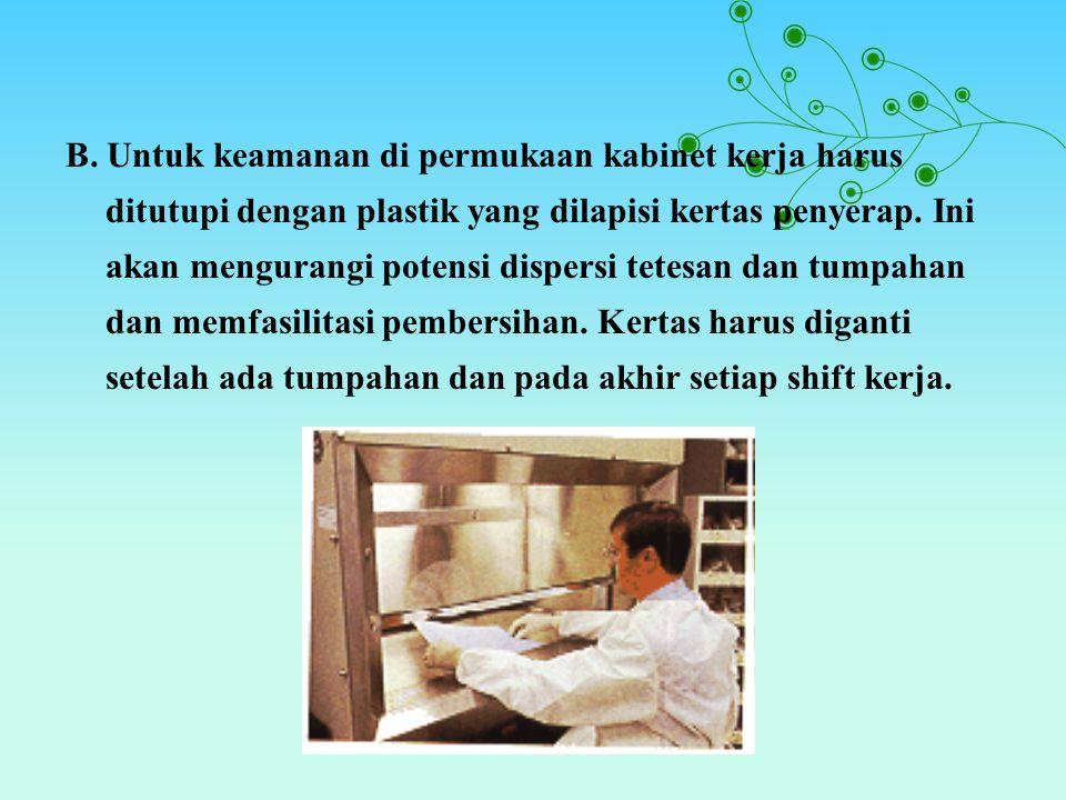 B. Untuk keamanan di permukaan kabinet kerja harus ditutupi dengan plastik yang dilapisi kertas penyerap. Ini akan mengurangi potensi dispersi tetesan