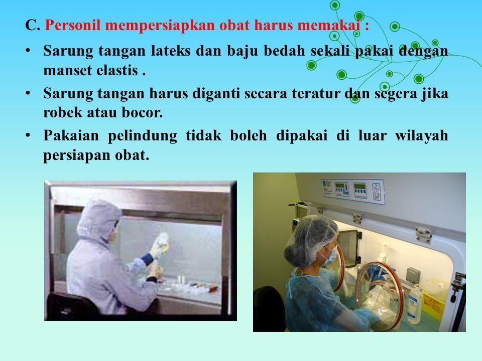 C. Personil mempersiapkan obat harus memakai : Sarung tangan lateks dan baju bedah sekali pakai dengan manset elastis. Sarung tangan harus diganti sec