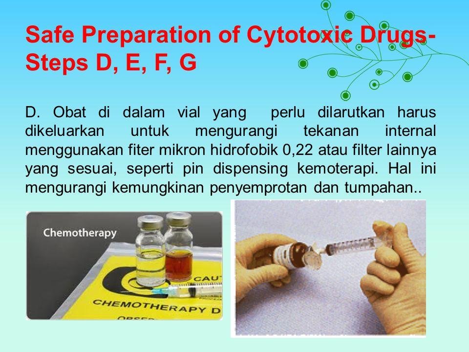 Safe Preparation of Cytotoxic Drugs- Steps D, E, F, G D. Obat di dalam vial yang perlu dilarutkan harus dikeluarkan untuk mengurangi tekanan internal
