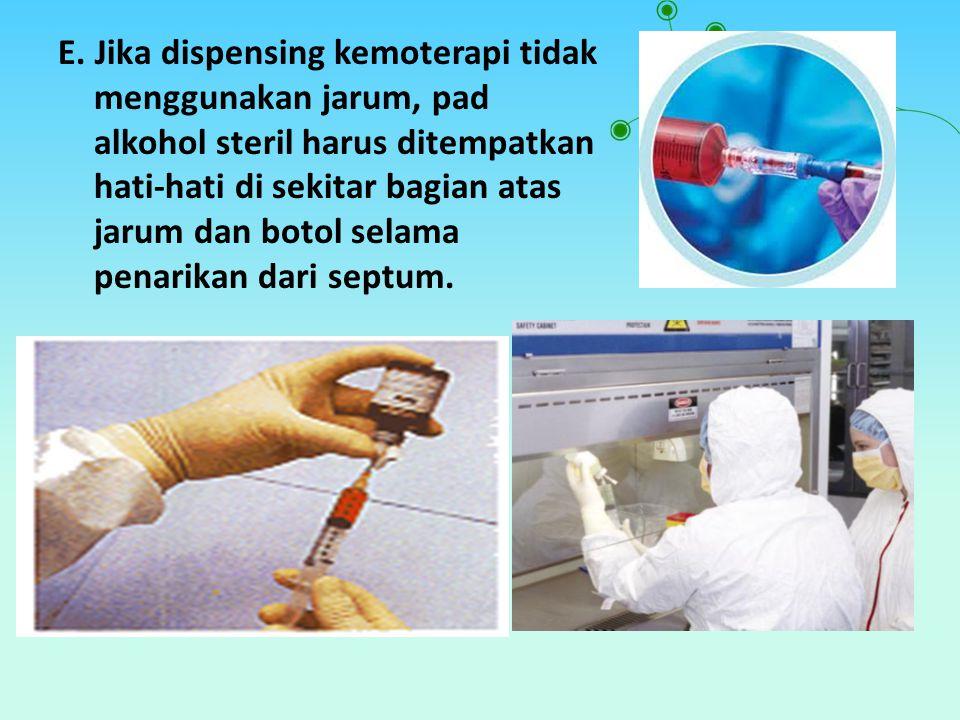 E. Jika dispensing kemoterapi tidak menggunakan jarum, pad alkohol steril harus ditempatkan hati-hati di sekitar bagian atas jarum dan botol selama pe
