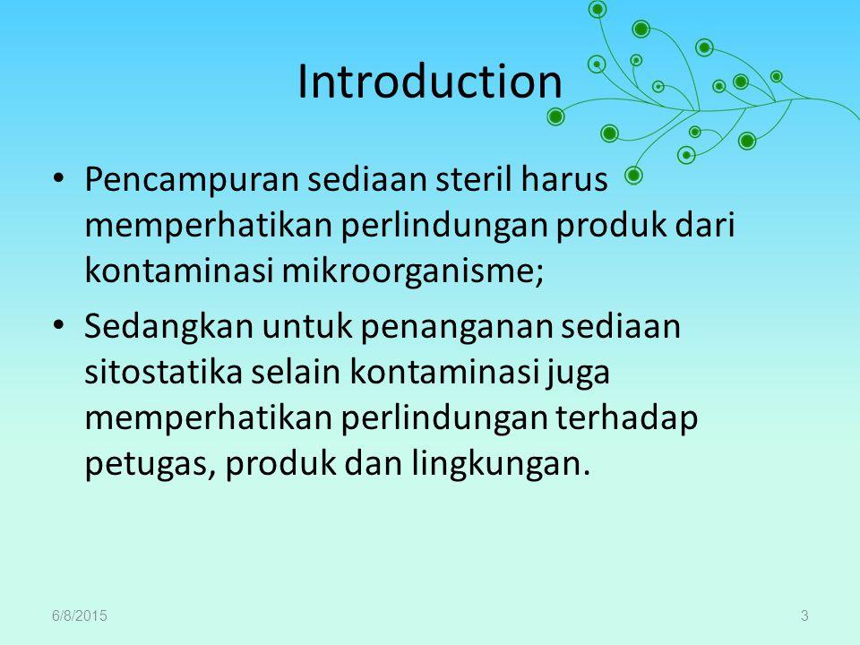 Introduction Pencampuran sediaan steril harus memperhatikan perlindungan produk dari kontaminasi mikroorganisme; Sedangkan untuk penanganan sediaan sitostatika selain kontaminasi juga memperhatikan perlindungan terhadap petugas, produk dan lingkungan.