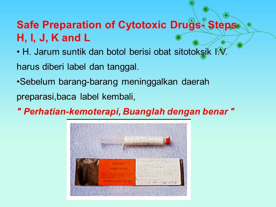 Safe Preparation of Cytotoxic Drugs- Steps H, I, J, K and L H. Jarum suntik dan botol berisi obat sitotoksik I.V. harus diberi label dan tanggal. Sebe