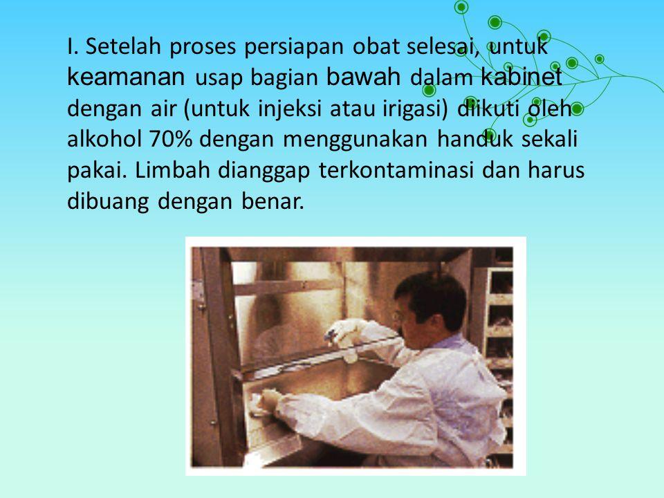 I. Setelah proses persiapan obat selesai, untuk keamanan usap bagian bawah dalam kabinet dengan air (untuk injeksi atau irigasi) diikuti oleh alkohol