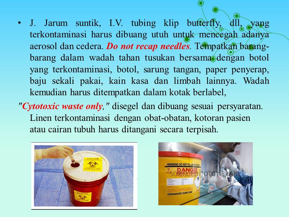 J. Jarum suntik, I.V. tubing klip butterfly, dll, yang terkontaminasi harus dibuang utuh untuk mencegah adanya aerosol dan cedera. Do not recap needle