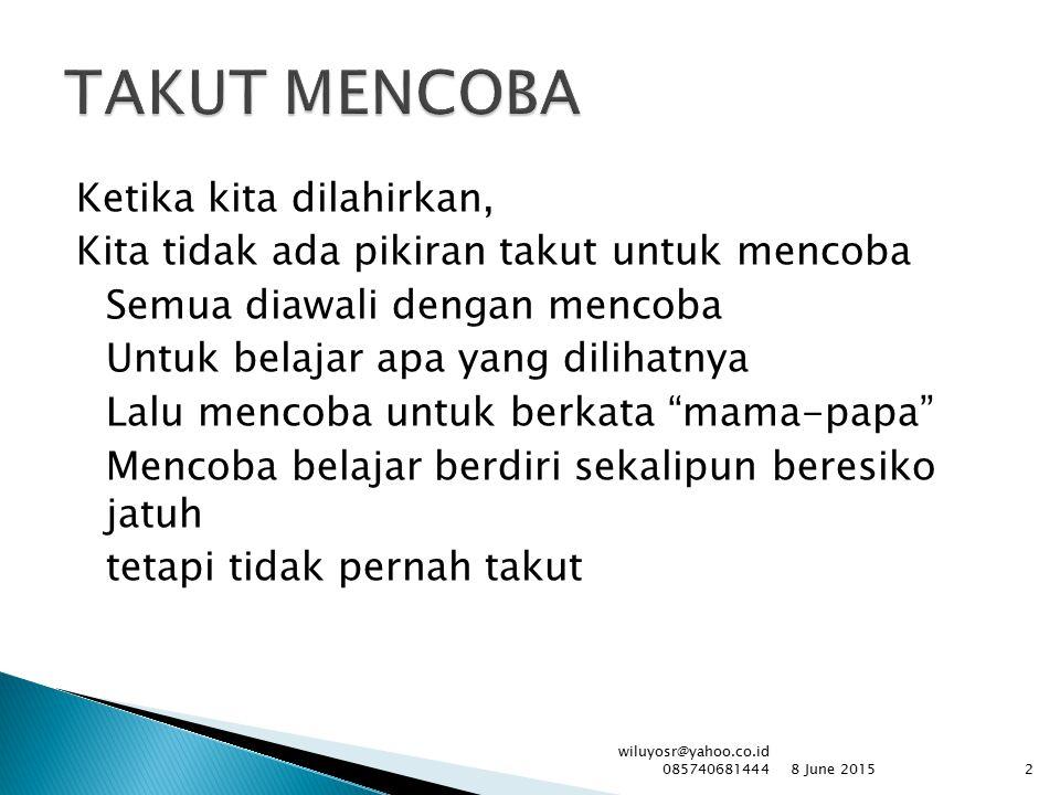 Mencoba belajar berjalan Mencoba belajar bicara Mencoba belajar di sekolah Mencoba belajar menuntut karir Mencoba belajar meraih kesuksesan Tapi tak kunjung terwujud, mengapa.