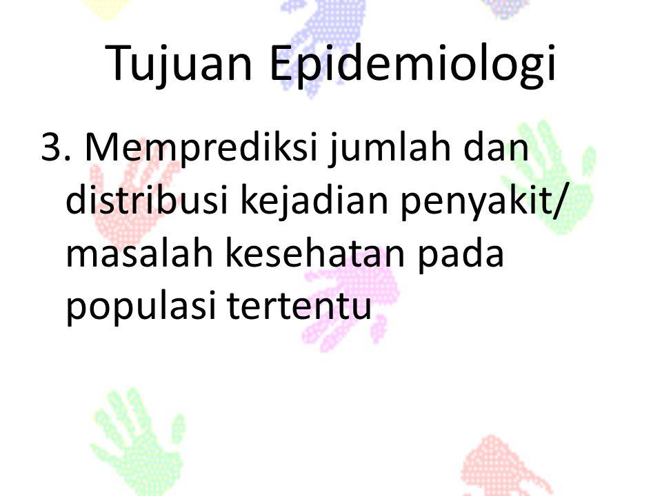 Tujuan Epidemiologi 3. Memprediksi jumlah dan distribusi kejadian penyakit/ masalah kesehatan pada populasi tertentu