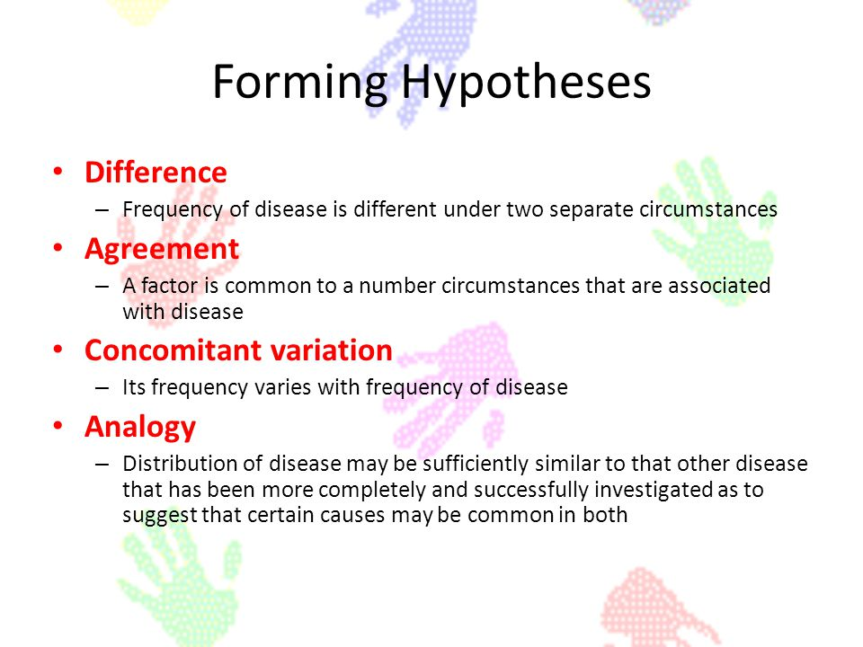 Forming Hypotheses Difference – Frequency of disease is different under two separate circumstances Agreement – A factor is common to a number circumst