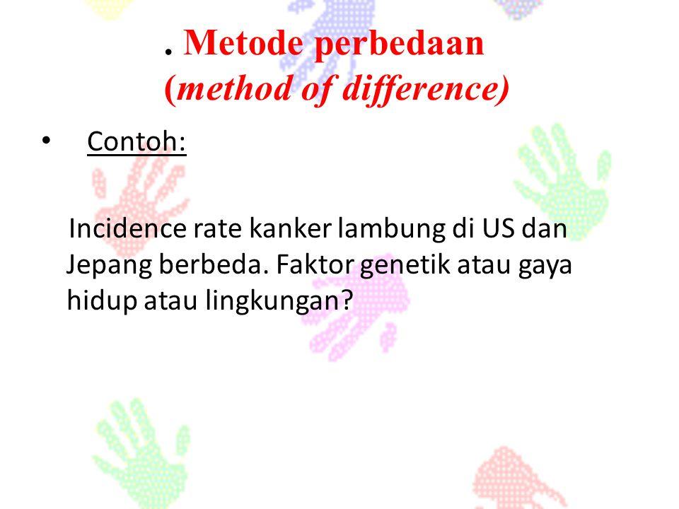 Contoh: Incidence rate kanker lambung di US dan Jepang berbeda. Faktor genetik atau gaya hidup atau lingkungan?. Metode perbedaan (method of differenc