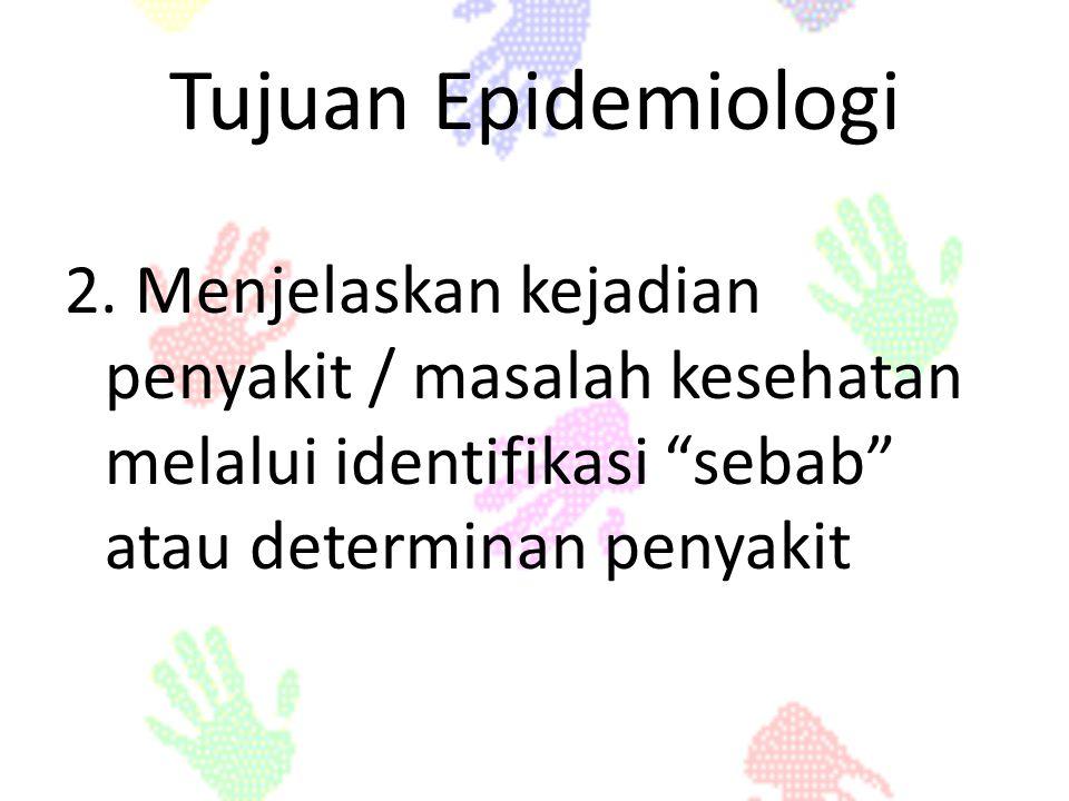 "Tujuan Epidemiologi 2. Menjelaskan kejadian penyakit / masalah kesehatan melalui identifikasi ""sebab"" atau determinan penyakit"