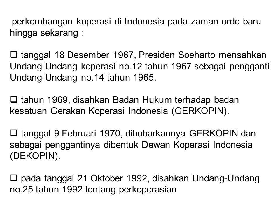perkembangan koperasi di Indonesia pada zaman orde baru hingga sekarang :  tanggal 18 Desember 1967, Presiden Soeharto mensahkan Undang-Undang kopera