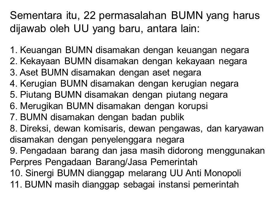 Sementara itu, 22 permasalahan BUMN yang harus dijawab oleh UU yang baru, antara lain: 1. Keuangan BUMN disamakan dengan keuangan negara 2. Kekayaan B