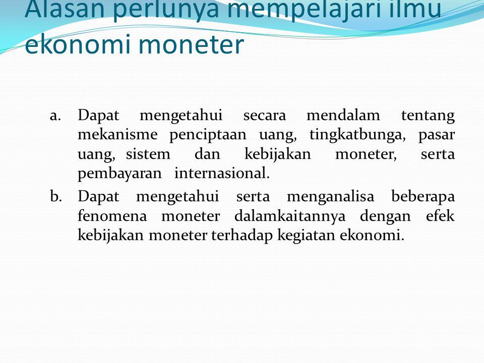 Alasan perlunya mempelajari ilmu ekonomi moneter a. Dapat mengetahui secara mendalam tentang mekanisme penciptaan uang, tingkatbunga, pasar uang, sist